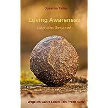 Loving Awareness - Liebevolles Gewahrsein: Wege ins wahre Leben - ein Praxisbuch