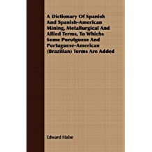 A Dictionary Of Spanish And Spanish-American Mining, Metallurgical And Allied Terms, To Whichs Some Porutguese And Portuguese-American (Brazilian) Terms Are Added