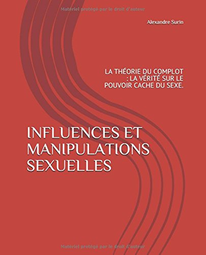 INFLUENCES ET MANIPULATIONS SEXUELLES: LA THÉORIE DU COMPLOT : LA VÉRITÉ SUR LE POUVOIR CACHE DU SEXE.