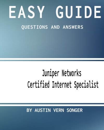 Easy Guide: JN0-130 Juniper Networks Certified Internet Specialist:  Questions and Answers