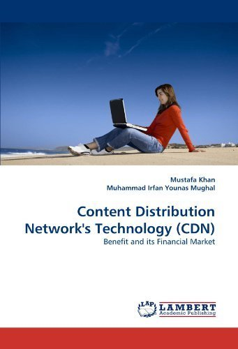 Content Distribution Network's Technology (CDN): Benefit and its Financial Market by Khan, Mustafa, Irfan Younas Mughal, Muhammad (2010) Paperback