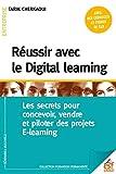 Réussir avec le Digital learning : Les secrets pour concevoir, vendre et piloter des projets E-learning...