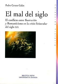 El mal del siglo. El conflicto entre Ilustración y Romanticismo en la crisis finisecular del siglo XIX de [Galán, Pedro Cerezo]