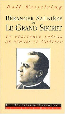 Béranger Saunière ou Le Grand Secret. : La véritable trésor de Rennes-le-Château