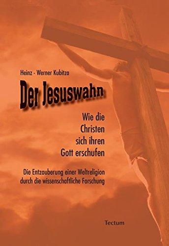 ie Christen sich ihren Gott erschufen. Die Entzauberung einer Weltreligion durch die wissenschaftliche Forschung ()