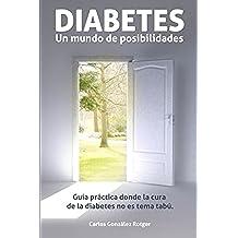 DIABETES: Un mundo de posibilidades: Guia practica donde la cura de la diabetes no es tema tabu