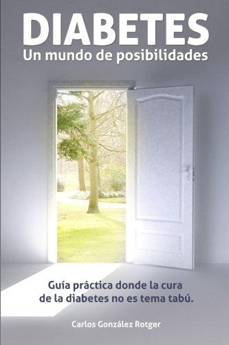DIABETES: Un mundo de posibilidades: Guia practica donde la cura de la diabetes no es tema tabu por Carlos Gonzalez Rotger