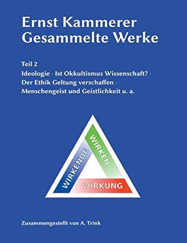 Ernst Kammerer - Gesammelte Werke - Teil 2: Ideologie - Ist Okkultismus Wissenschaft? - Der Ethik Geltung verschaffen - Menschengeist und Geistlichkeit u. a.