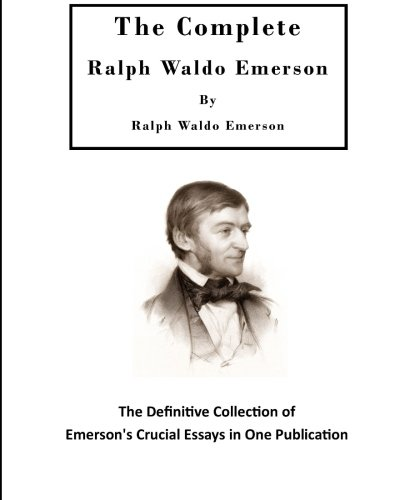 The Complete Ralph Waldo Emerson: The Definitive Collection of Emerson's Crucial Essays (The Essential Ralph Waldo Emerson)