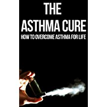 The Asthma Cure: How to Overcome Asthma for Life: Asthma Book, Asthma books, Asthma breathing exercises, Asthma free naturally, Asthma for dummies, Asthma ... allergies children, Asthma and allergies,)