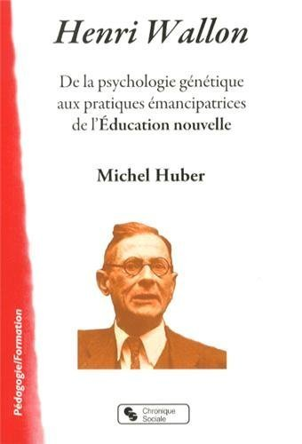 henri-wallon-de-la-psychologie-gntique-aux-pratiques-mancipatrices-de-l-39-education-nouvelle-de-michel-huber-24-octobre-2013-broch