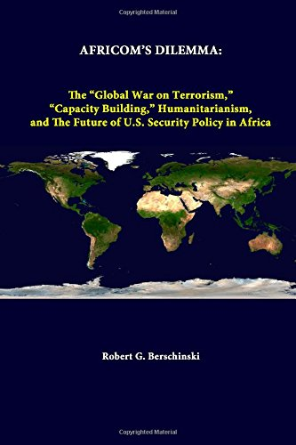 Africom's Dilemma: The Global War On Terrorism, Capacity Building, Humanitarianism, And The Future Of U.S. Security Policy In Africa