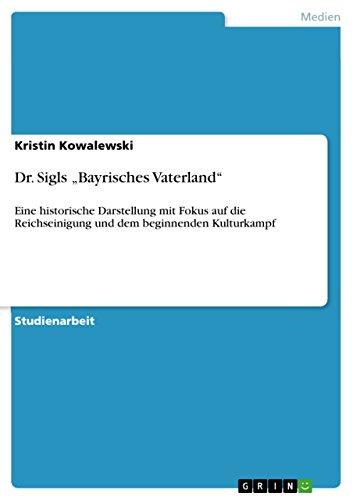 """Dr. Sigls """"Bayrisches Vaterland"""": Eine historische Darstellung mit Fokus auf die Reichseinigung und dem beginnenden Kulturkampf"""