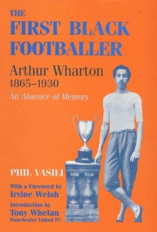 The First Black Footballer: Arthur Wharton 1865-1930: An Absence of Memory (Sport in the Global Society) by Phil Vasili (September 30, 1998) Paperback