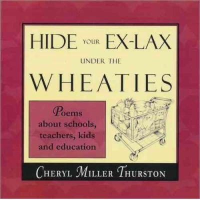 hide-your-ex-lax-under-the-wheaties-poems-about-schools-teachers-kids-and-education-by-thurston-cher