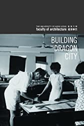 Building the Dragon City: History of the Faculty of Architecture at the University of Hong Kong by Christian Caryl (2012-07-10)