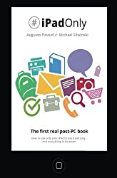 #iPadOnly. The first real post-PC Book: How to use your iPad to work and playand everything in between by Augusto Pinaud (2013-07-11)