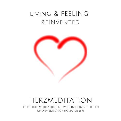 Herzmeditation - Geführte Meditationen um dein Herz zu heilen und wieder richtig zu lieben: Living & Feeling Reinvented - Wieder Leben Um Zu