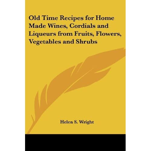 Old Time Recipes for Home Made Wines, Cordials and Liqueurs from Fruits, Flowers, Vegetables and Shrubs by Helen S. Wright (2005-05-04)