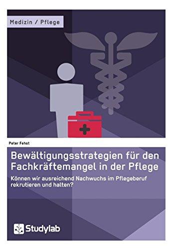 Bewältigungsstrategien für den Fachkräftemangel in der Pflege. Können wir ausreichend Nachwuchs im Pflegeberuf rekrutieren und halten?