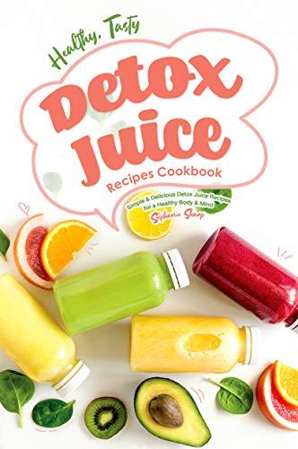 Healthy, Tasty Detox Juice Recipes Cookbook: Simple & Delicious Detox Juice Recipes for a Healthy Body & Mind (English Edition)