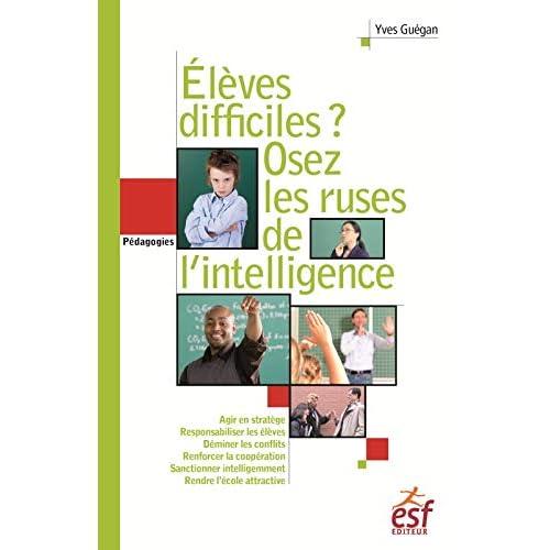 Elèves difficiles ? Osez les ruses de l'intelligence : Petit traité de manipulation vertueuse à l'usage des enseignants