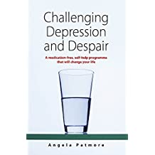 Challenging Depression and Despair: A medication-free, self-help programme that will change your life