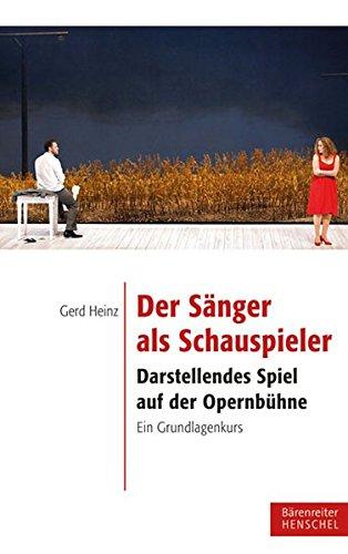 Der Sänger als Schauspieler: Darstellendes Spiel auf der Opernbühne. Ein Grundlagenkurs