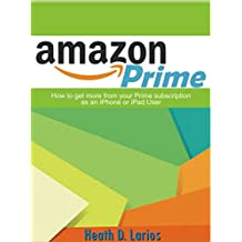 Amazon Prime: How to get more from your Prime subscription as an iPhone or iPad user in 2018: A Step-by-Step Guide with Screenshots (English Edition)