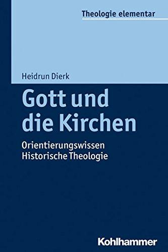 Gott und die Kirchen: Orientierungswissen Historische Theologie (Theologie elementar)