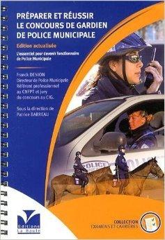 Prparer et russir le concours de gardien de police municipale : L'essentiel pour devenir fonctionnaire de police municipale de Franck Denion ( 1 septembre 2012 )