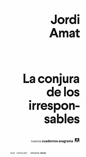 La conjura de los irresponsables (Nuevos cuadernos Anagrama) por Jordi Amat