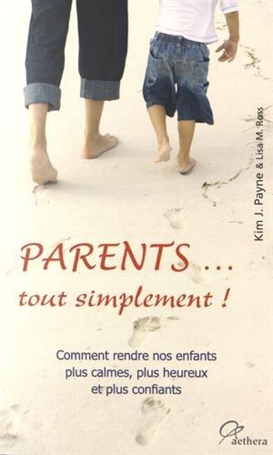 Parents... tout simplement ! : Comment rendre nos enfants plus calmes, plus heureux et plus confiants par Kim John Payne