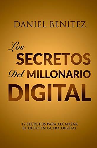 Los Secretos Del Millonario Digital: 12 SECRETOS PARA ALCANZAR EL ÉXITO EN LA ERA DIGITAL