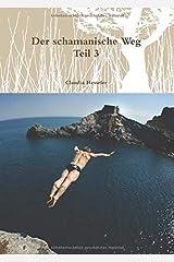 Der schamanische Weg - Teil 3: Ein ungewöhnliches Lehrbuch zum Selbststudium  oder besser zur Selbsterfahrung (Schamanismus, Band 3) Taschenbuch