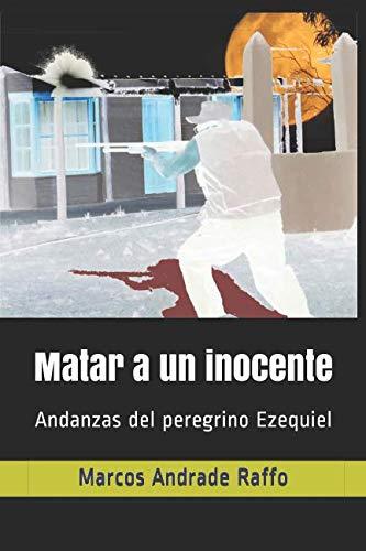 Matar a un inocente: Andanzas del peregrino Ezequiel por Marcos Andrade Raffo