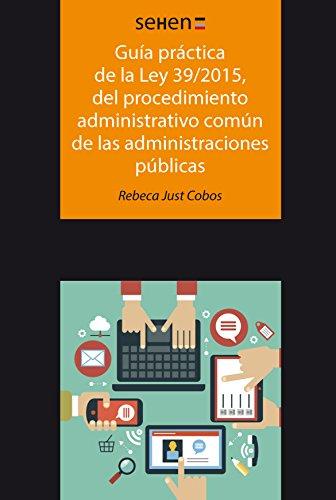 Guía práctica de la ley 39/2015, del procedimiento administrativo común de las administraciones públicas (Sehen) por Rebeca Just Cobos