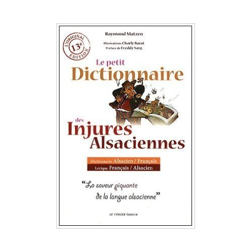 Le petit dictionnaire des injures alsaciennes de Raymond Matzen ,Charly Barat (Illustrations),Freddy Sarg (Préface) ( 1 mai 2010 )