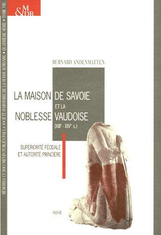 La Maison de Savoie et la noblesse vaudoise (XIIIe-XIVe s) : Supériorité féodale et autorité princière par Bernard Andenmatten