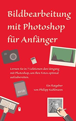 Bildbearbeitung mit Photoshop für Anfänger: Lernen Sie in 7 Lektionen den Umgang mit Photoshop, um Ihre Fotos optimal aufzubereiten