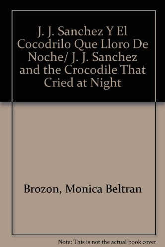 J. J. Sanchez Y El Cocodrilo Que Lloro De Noche/ J. J. Sanchez and the Crocodile That Cried at Night por Monica Beltran Brozon