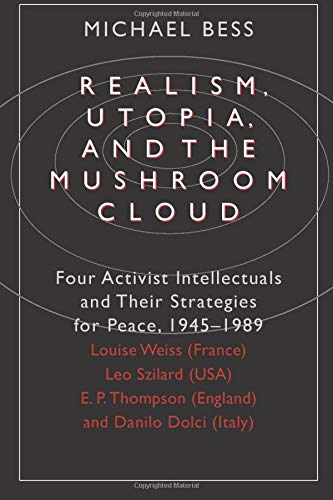 Realism, Utopia, and the Mushroom Cloud: Four Activist Intellectuals and Their Strategies for Peace, 1945-89 - Louise Weiss (France), Leo Szilard (USA), E.P.Thompson (England), Danilo Dolci (Italy)