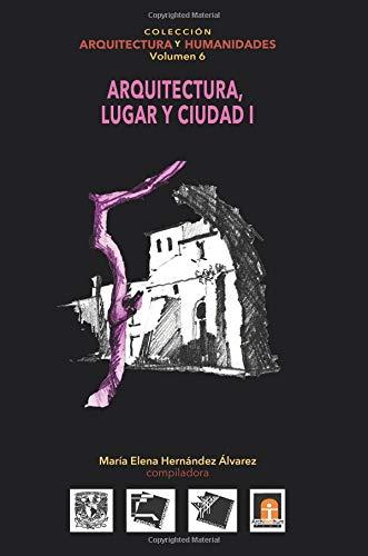 Volumen 6 Arquitectura, Lugar Y Ciudad I: Volume 6 (Colección Arquitectura y Humanidades)
