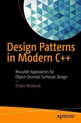 Design Patterns in Modern C++: Reusable Approaches for Object-Oriented Software Design