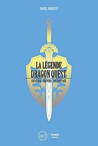 La Légende Dragon Quest: Création - univers - décryptage par Daniel Andreyev
