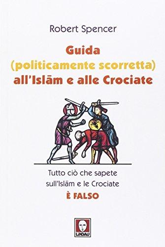 Guida (politicamente scorretta) all'Islam e alle crociate. Tutto ci che sapete sull'Islam e le Crociate  falso