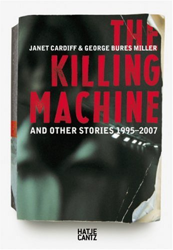 Janet Cardiff & George Bures Miller: The Killing Machine and Other Stories 1995-2007 (Miller Collection Christy)