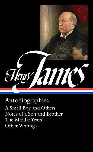Henry James: Autobiographies : A Small Boy and Others / Notes of a Son and Brother / The Middle Years / Other Writings (Library of America)