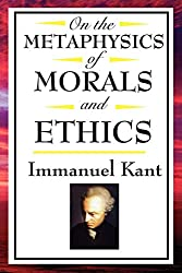 On The Metaphysics of Morals and Ethics:: Kant: Groundwork of the Metaphysics of Morals, Introduction to the Metaphysic of Morals, The Metaphysical Elements of Ethics