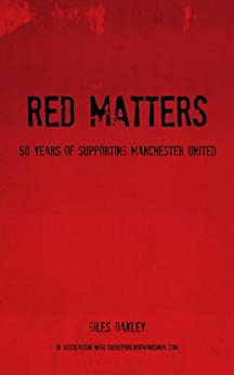 Red Matters - 50 Years Of Supporting Manchester United (English Edition) di [Oakley, Giles]